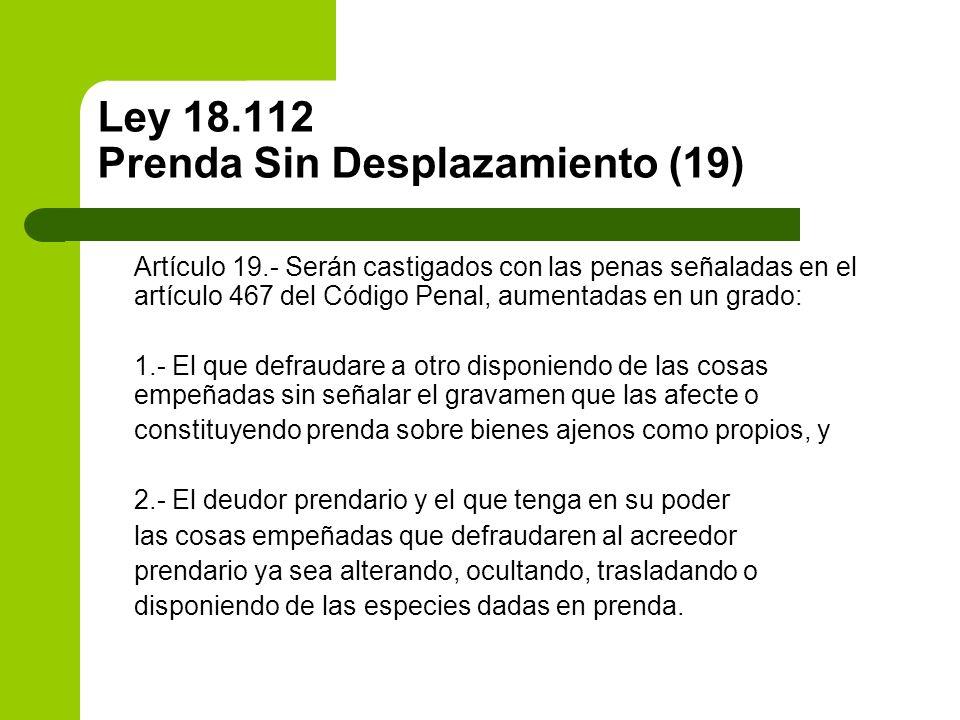 Ley 18.112 Prenda Sin Desplazamiento (19) Artículo 19.- Serán castigados con las penas señaladas en el artículo 467 del Código Penal, aumentadas en un