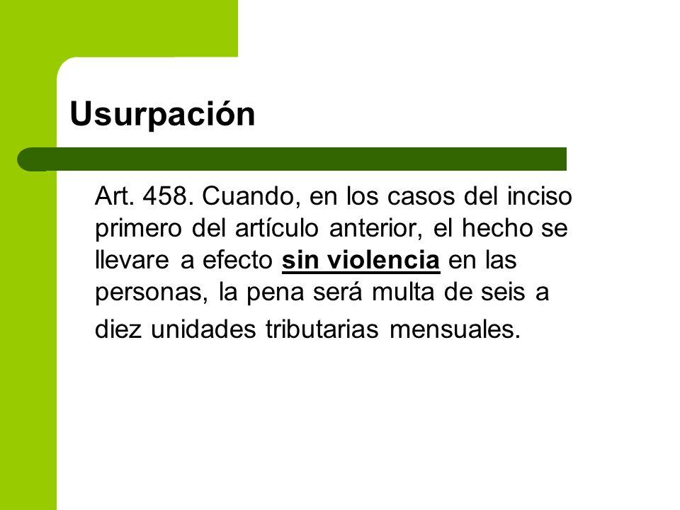 Usurpación Art. 458. Cuando, en los casos del inciso primero del artículo anterior, el hecho se llevare a efecto sin violencia en las personas, la pen