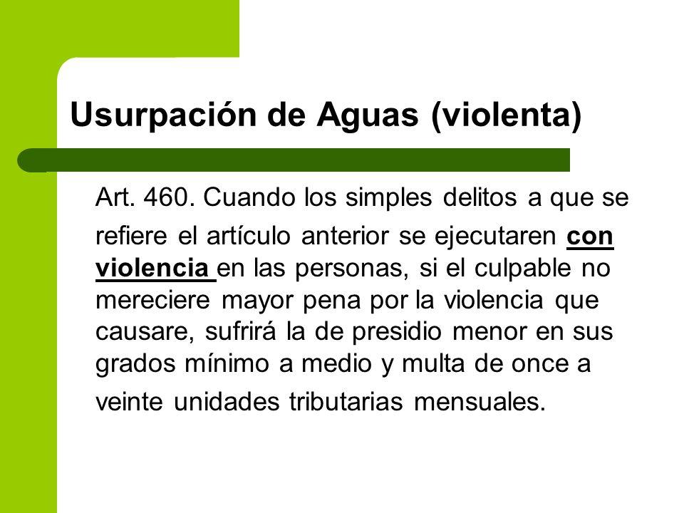 Usurpación de Aguas (violenta) Art. 460. Cuando los simples delitos a que se refiere el artículo anterior se ejecutaren con violencia en las personas,