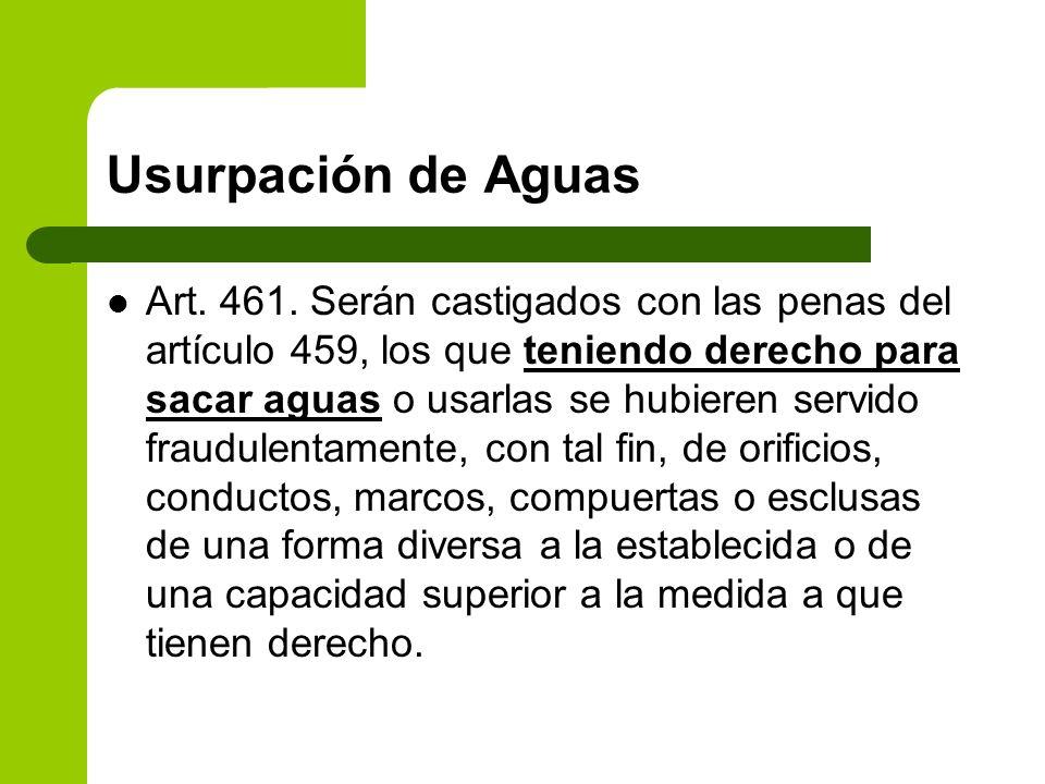 Usurpación de Aguas Art. 461. Serán castigados con las penas del artículo 459, los que teniendo derecho para sacar aguas o usarlas se hubieren servido