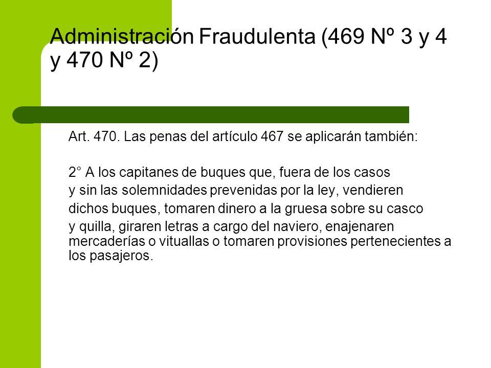 Administración Fraudulenta (469 Nº 3 y 4 y 470 Nº 2) Art. 470. Las penas del artículo 467 se aplicarán también: 2° A los capitanes de buques que, fuer
