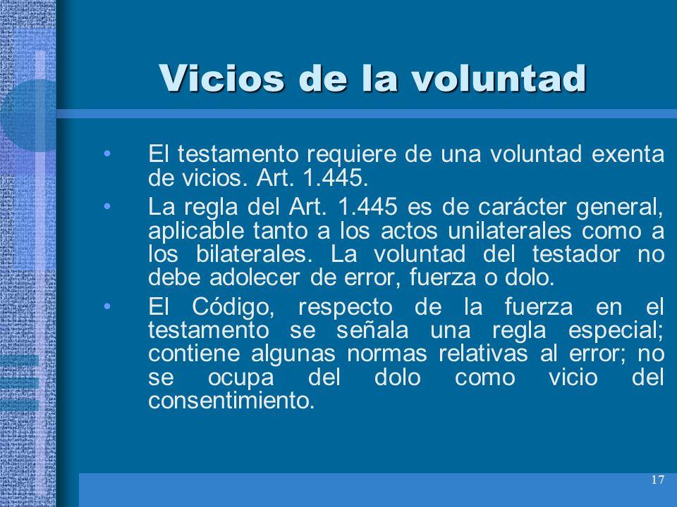 17 Vicios de la voluntad El testamento requiere de una voluntad exenta de vicios. Art. 1.445. La regla del Art. 1.445 es de carácter general, aplicabl