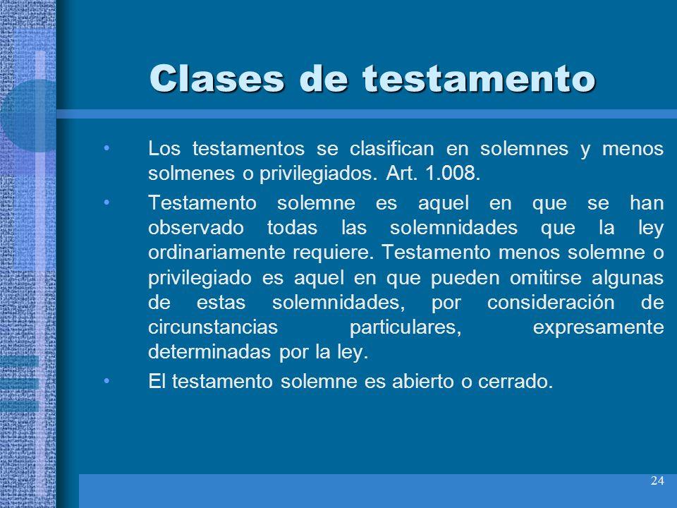 24 Clases de testamento Los testamentos se clasifican en solemnes y menos solmenes o privilegiados. Art. 1.008. Testamento solemne es aquel en que se