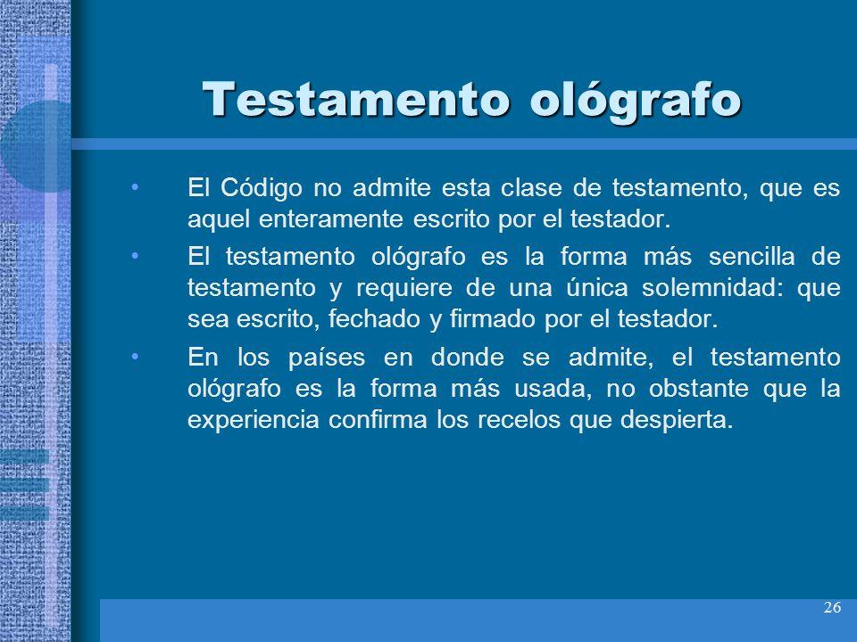 26 Testamento ológrafo El Código no admite esta clase de testamento, que es aquel enteramente escrito por el testador. El testamento ológrafo es la fo