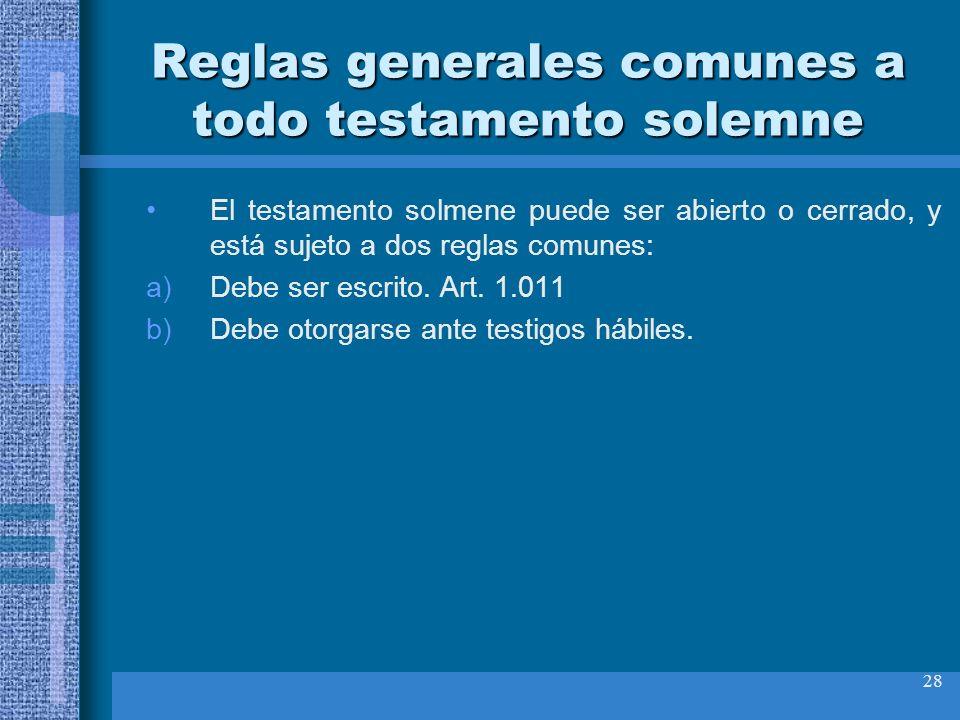 28 Reglas generales comunes a todo testamento solemne El testamento solmene puede ser abierto o cerrado, y está sujeto a dos reglas comunes: a)Debe se
