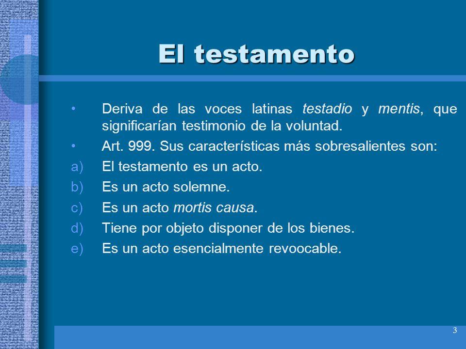 3 El testamento Deriva de las voces latinas testadio y mentis, que significarían testimonio de la voluntad. Art. 999. Sus características más sobresal