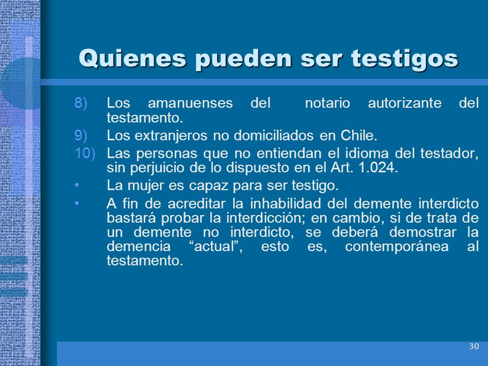 30 Quienes pueden ser testigos 8)Los amanuenses del notario autorizante del testamento. 9)Los extranjeros no domiciliados en Chile. 10)Las personas qu