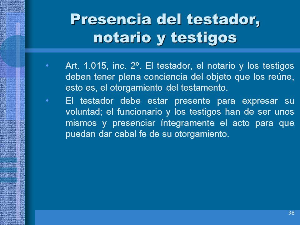 36 Presencia del testador, notario y testigos Art. 1.015, inc. 2º. El testador, el notario y los testigos deben tener plena conciencia del objeto que