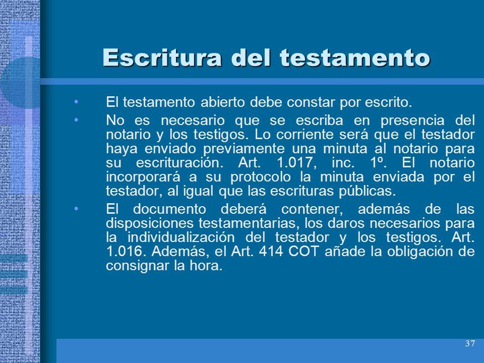 37 Escritura del testamento El testamento abierto debe constar por escrito. No es necesario que se escriba en presencia del notario y los testigos. Lo