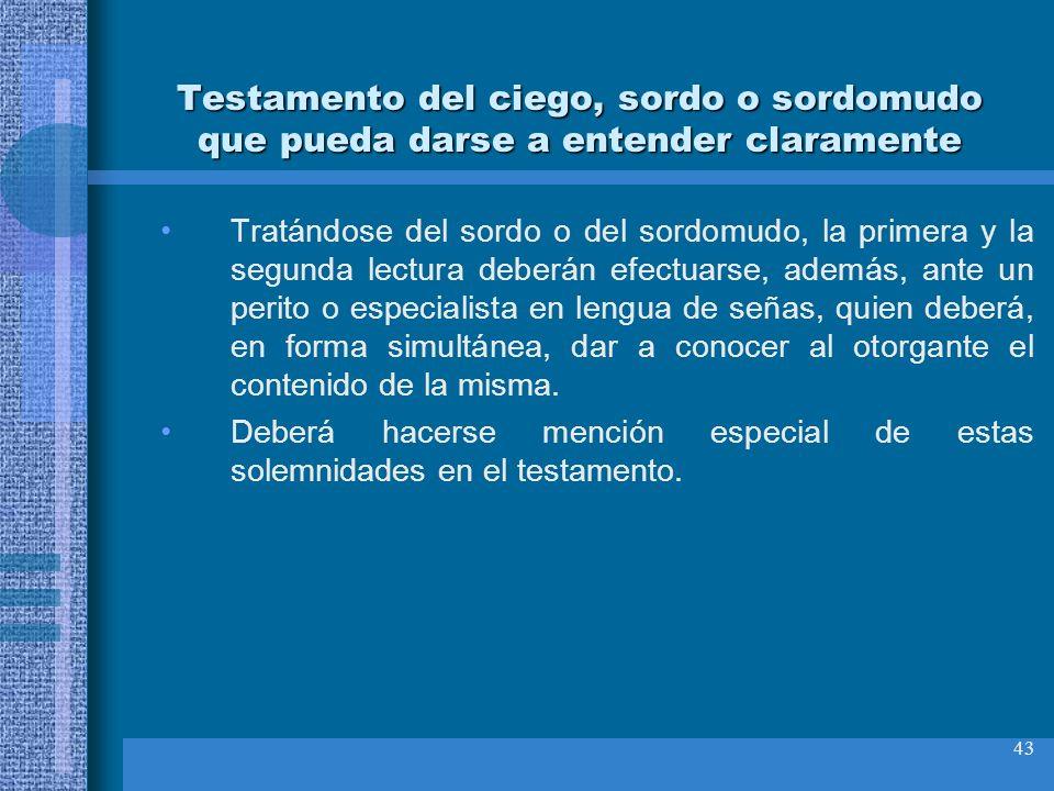43 Testamento del ciego, sordo o sordomudo que pueda darse a entender claramente Tratándose del sordo o del sordomudo, la primera y la segunda lectura