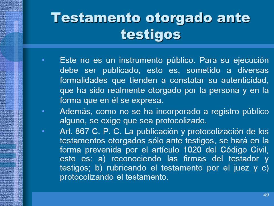 49 Testamento otorgado ante testigos Este no es un instrumento público. Para su ejecución debe ser publicado, esto es, sometido a diversas formalidade