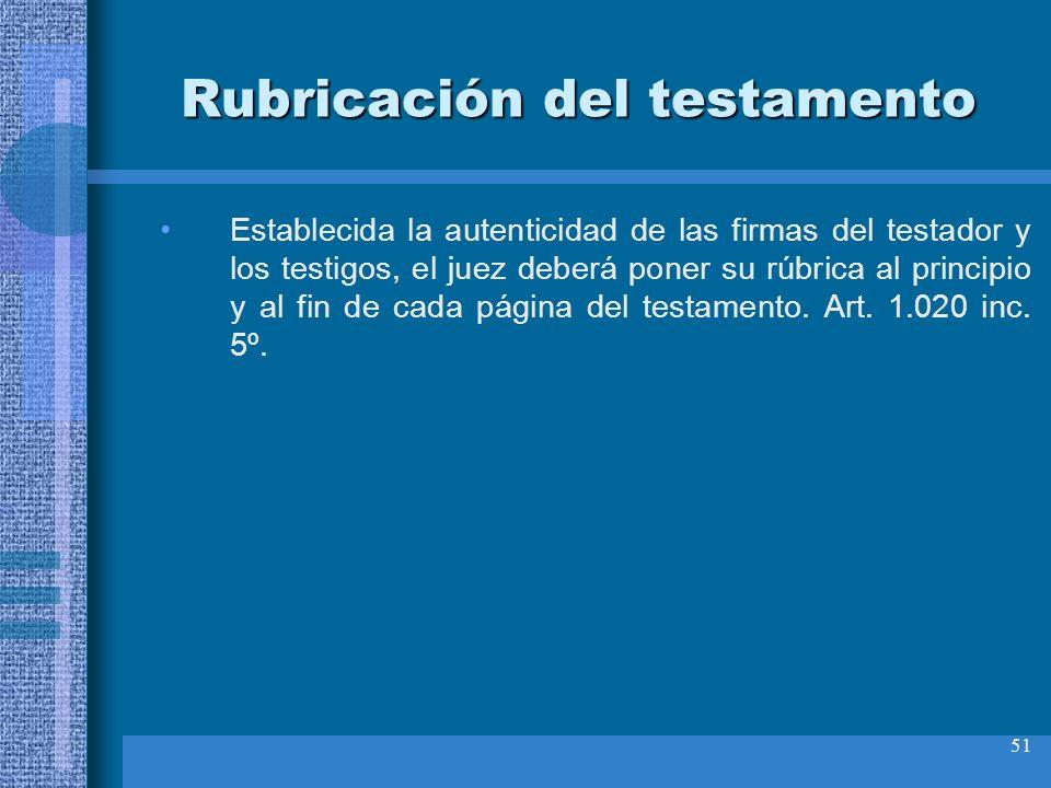 51 Rubricación del testamento Establecida la autenticidad de las firmas del testador y los testigos, el juez deberá poner su rúbrica al principio y al