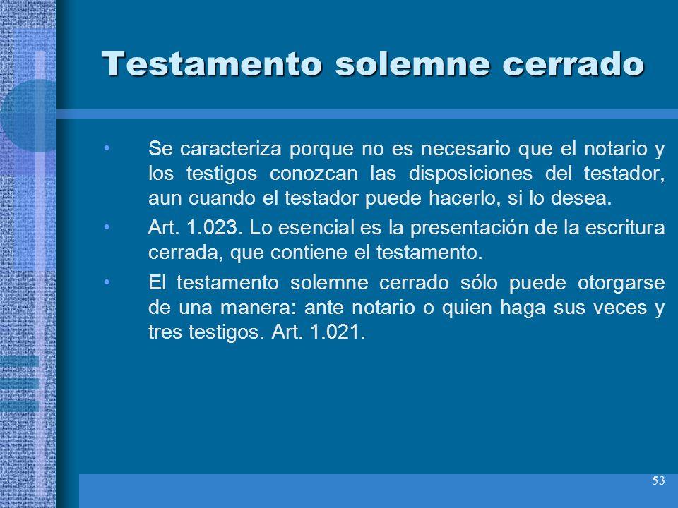 53 Testamento solemne cerrado Se caracteriza porque no es necesario que el notario y los testigos conozcan las disposiciones del testador, aun cuando
