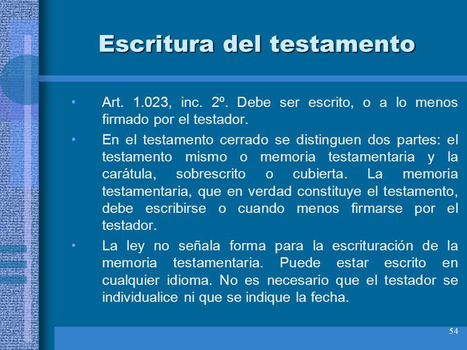 54 Escritura del testamento Art. 1.023, inc. 2º. Debe ser escrito, o a lo menos firmado por el testador. En el testamento cerrado se distinguen dos pa