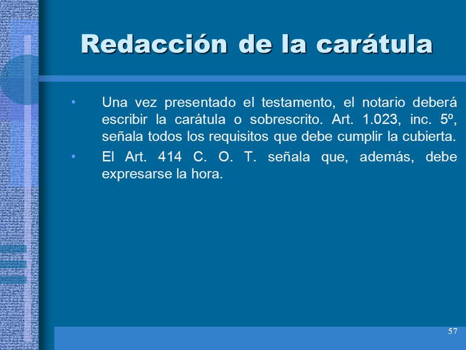 57 Redacción de la carátula Una vez presentado el testamento, el notario deberá escribir la carátula o sobrescrito. Art. 1.023, inc. 5º, señala todos