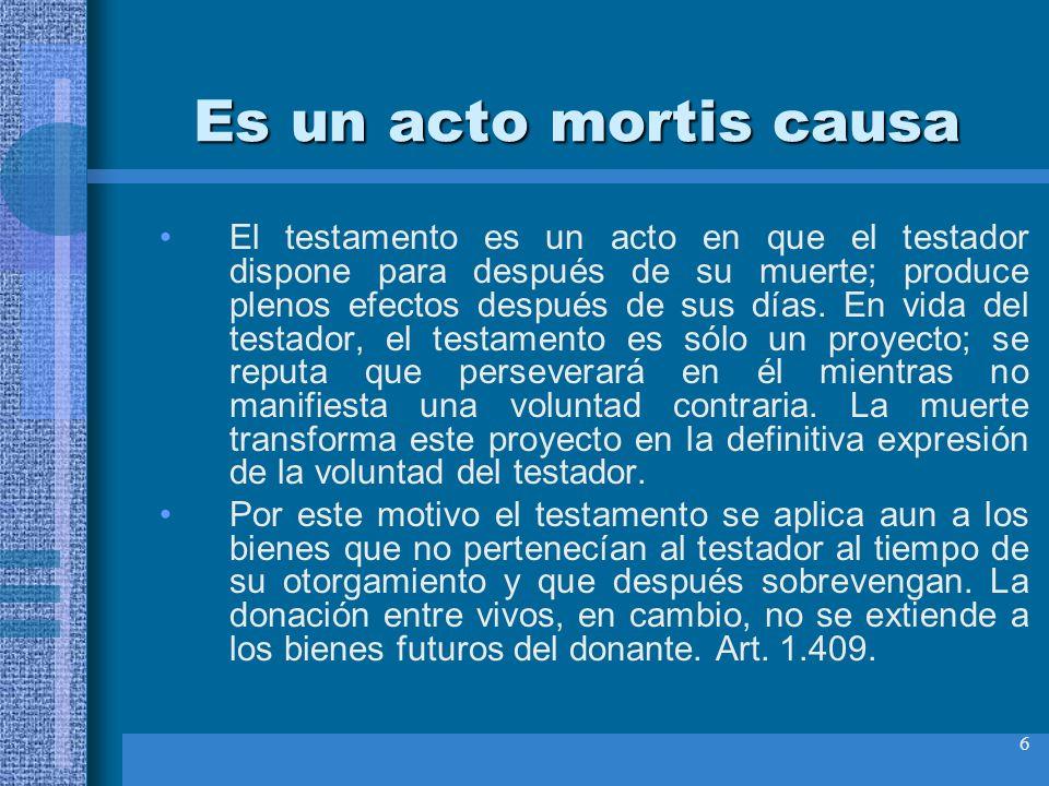 6 Es un acto mortis causa El testamento es un acto en que el testador dispone para después de su muerte; produce plenos efectos después de sus días. E