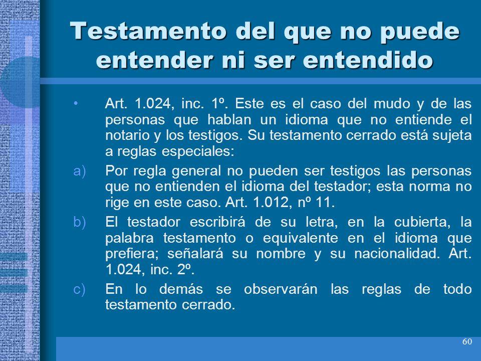 60 Testamento del que no puede entender ni ser entendido Art. 1.024, inc. 1º. Este es el caso del mudo y de las personas que hablan un idioma que no e