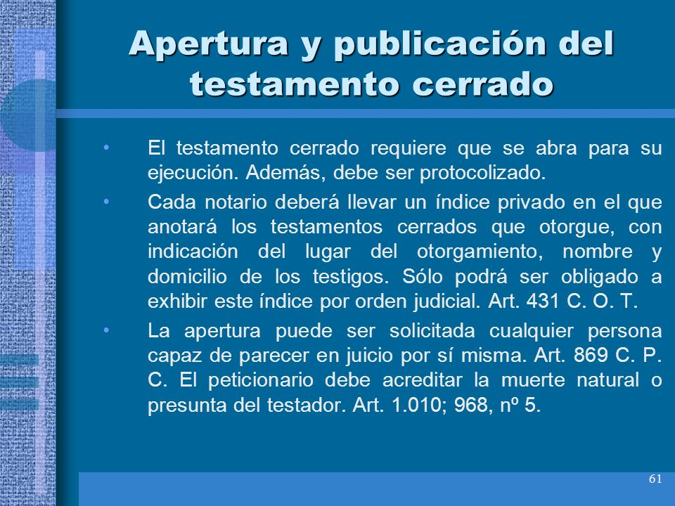 61 Apertura y publicación del testamento cerrado El testamento cerrado requiere que se abra para su ejecución. Además, debe ser protocolizado. Cada no