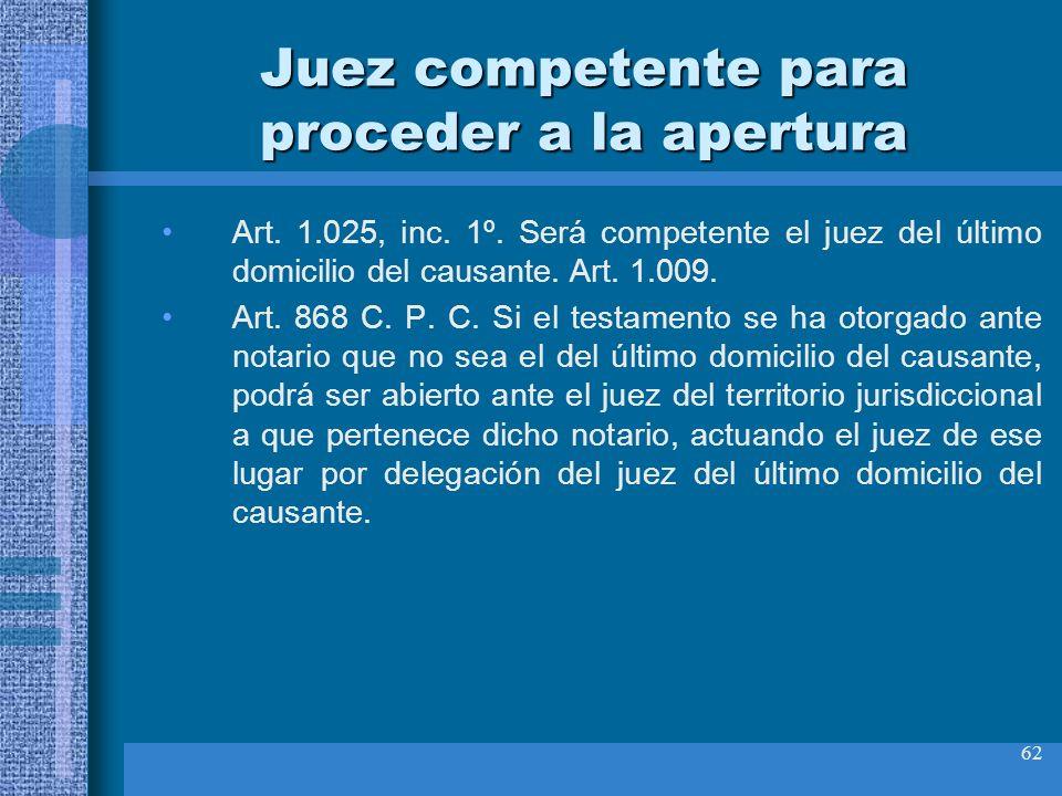62 Juez competente para proceder a la apertura Art. 1.025, inc. 1º. Será competente el juez del último domicilio del causante. Art. 1.009. Art. 868 C.