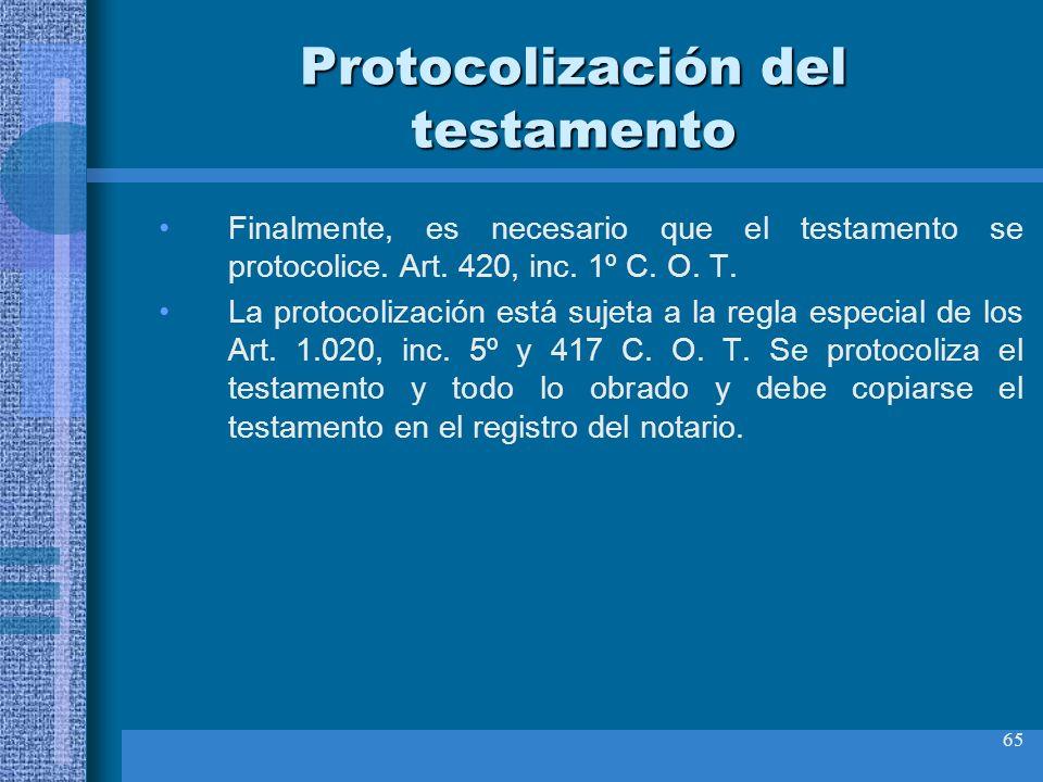 65 Protocolización del testamento Finalmente, es necesario que el testamento se protocolice. Art. 420, inc. 1º C. O. T. La protocolización está sujeta