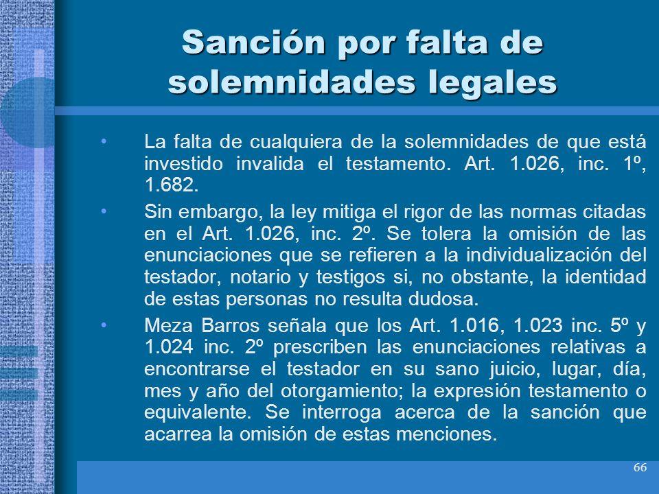 66 Sanción por falta de solemnidades legales La falta de cualquiera de la solemnidades de que está investido invalida el testamento. Art. 1.026, inc.