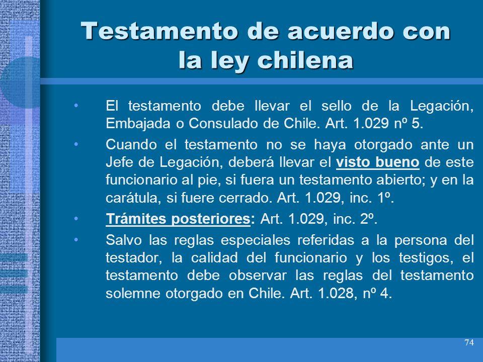 74 Testamento de acuerdo con la ley chilena El testamento debe llevar el sello de la Legación, Embajada o Consulado de Chile. Art. 1.029 nº 5. Cuando