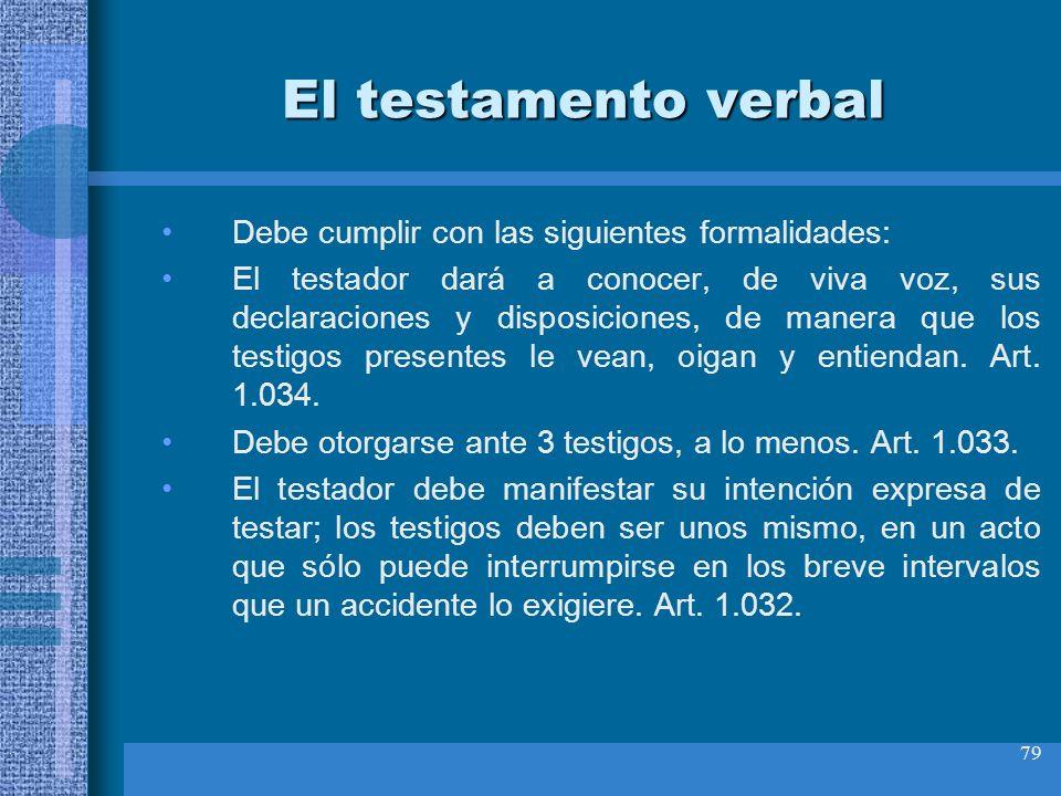 79 El testamento verbal Debe cumplir con las siguientes formalidades: El testador dará a conocer, de viva voz, sus declaraciones y disposiciones, de m