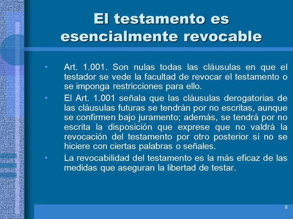 8 El testamento es esencialmente revocable Art. 1.001. Son nulas todas las cláusulas en que el testador se vede la facultad de revocar el testamento o