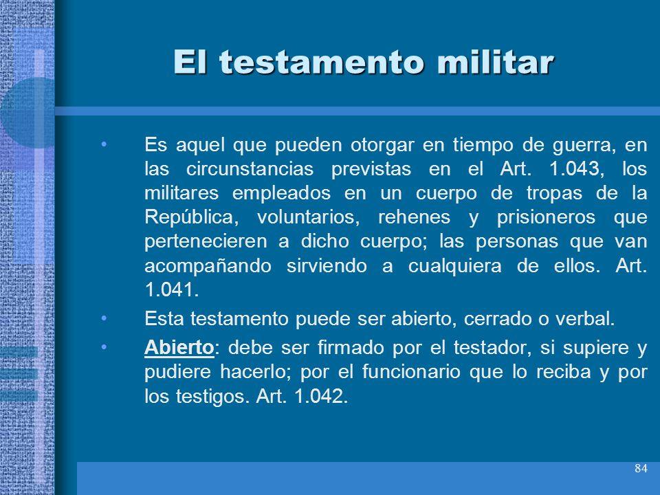 84 El testamento militar Es aquel que pueden otorgar en tiempo de guerra, en las circunstancias previstas en el Art. 1.043, los militares empleados en