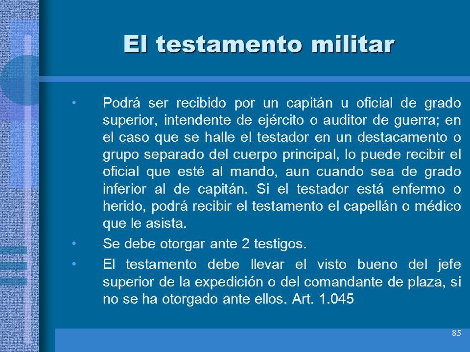 85 El testamento militar Podrá ser recibido por un capitán u oficial de grado superior, intendente de ejército o auditor de guerra; en el caso que se