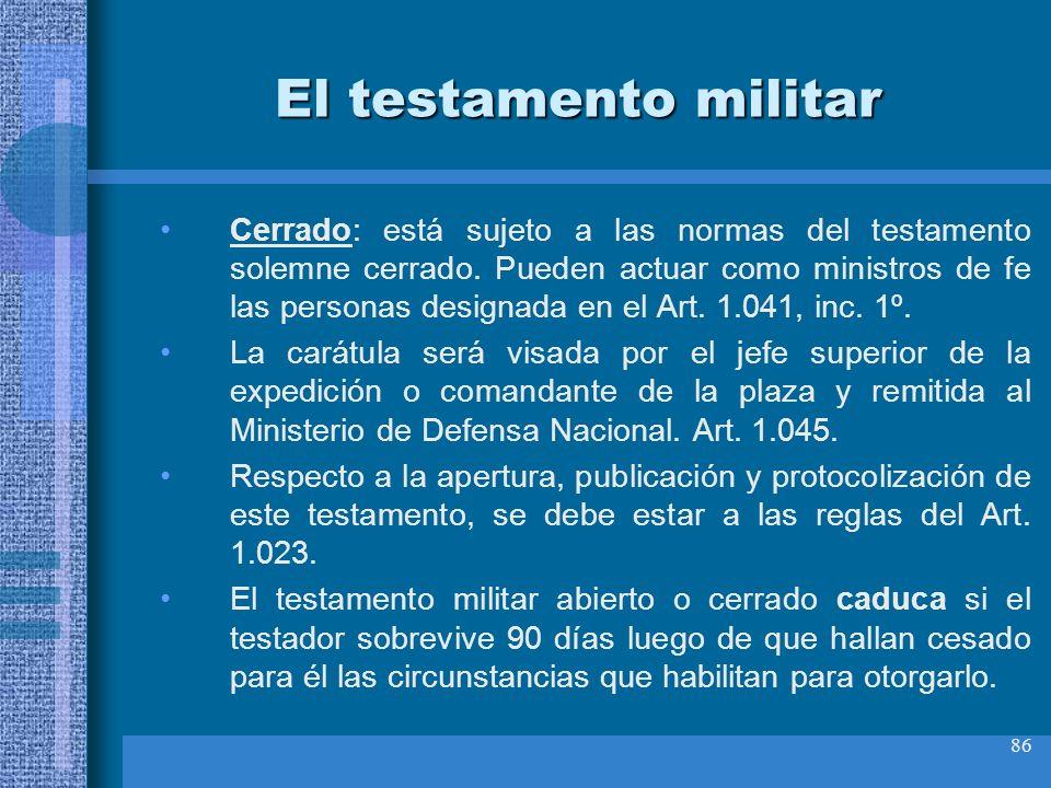 86 El testamento militar Cerrado: está sujeto a las normas del testamento solemne cerrado. Pueden actuar como ministros de fe las personas designada e