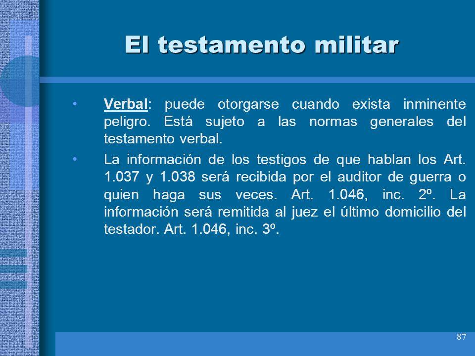 87 El testamento militar Verbal: puede otorgarse cuando exista inminente peligro. Está sujeto a las normas generales del testamento verbal. La informa