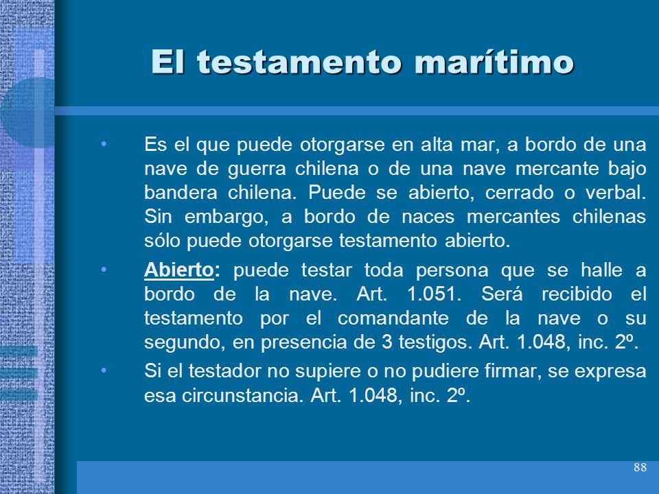88 El testamento marítimo Es el que puede otorgarse en alta mar, a bordo de una nave de guerra chilena o de una nave mercante bajo bandera chilena. Pu