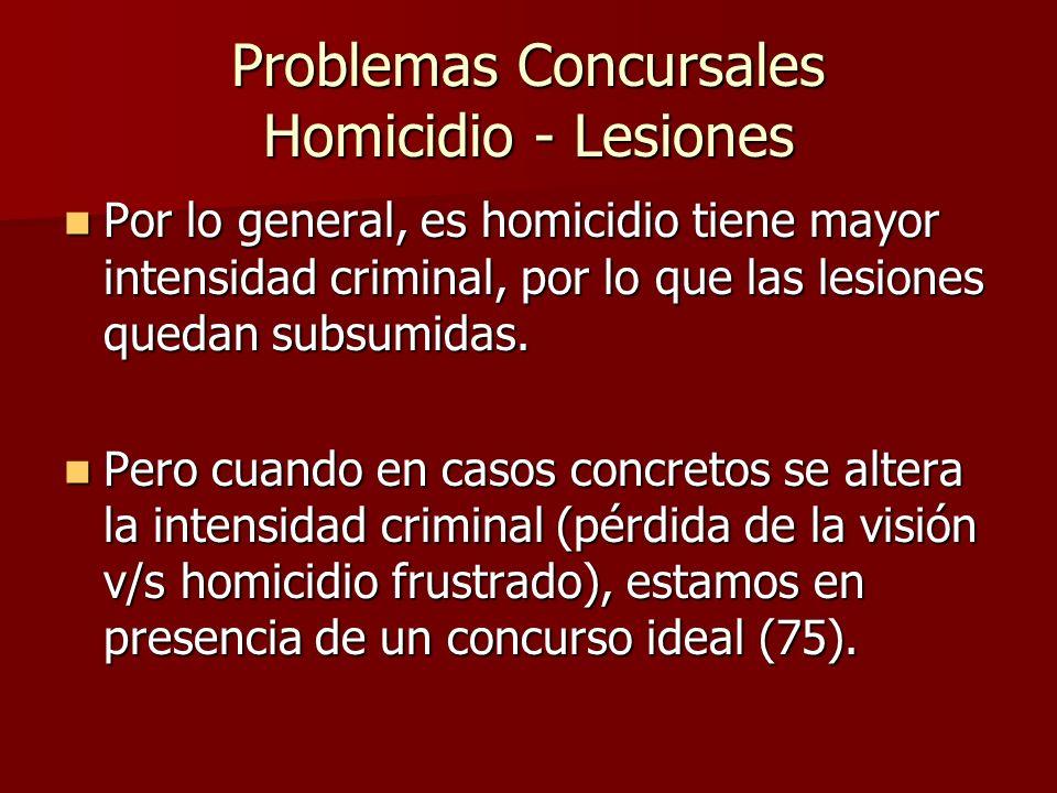 Problemas Concursales Homicidio - Lesiones Por lo general, es homicidio tiene mayor intensidad criminal, por lo que las lesiones quedan subsumidas. Po