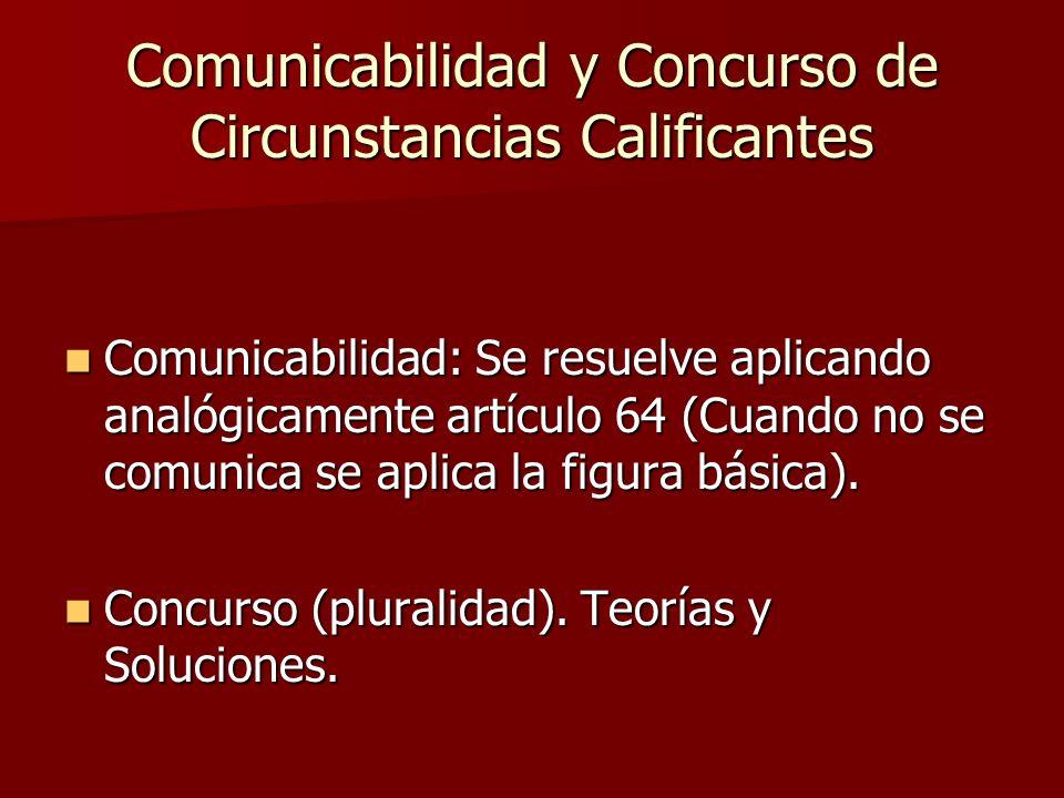 Comunicabilidad y Concurso de Circunstancias Calificantes Comunicabilidad: Se resuelve aplicando analógicamente artículo 64 (Cuando no se comunica se