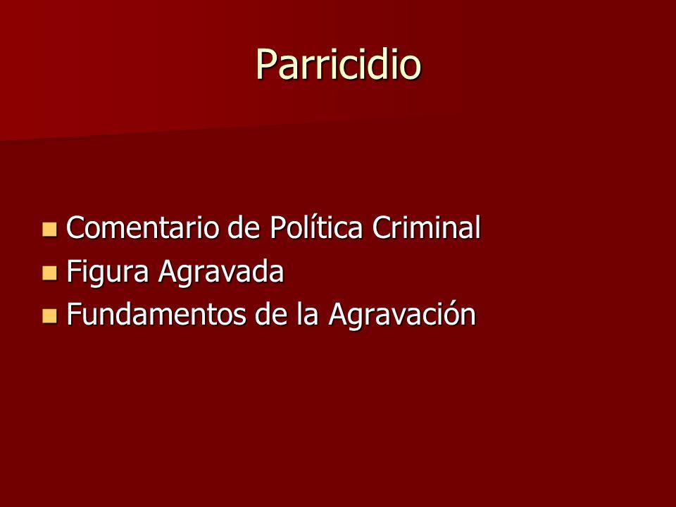 Parricidio Comentario de Política Criminal Comentario de Política Criminal Figura Agravada Figura Agravada Fundamentos de la Agravación Fundamentos de