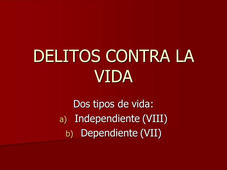DELITOS CONTRA LA VIDA Dos tipos de vida: a) Independiente (VIII) b) Dependiente (VII)