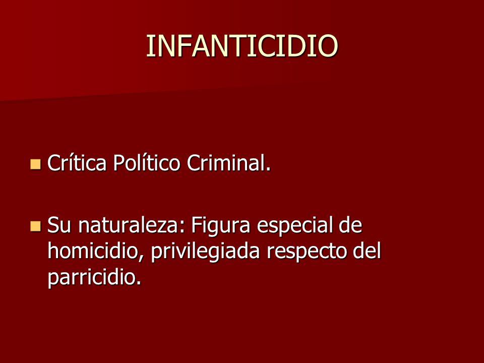 INFANTICIDIO Crítica Político Criminal. Crítica Político Criminal. Su naturaleza: Figura especial de homicidio, privilegiada respecto del parricidio.