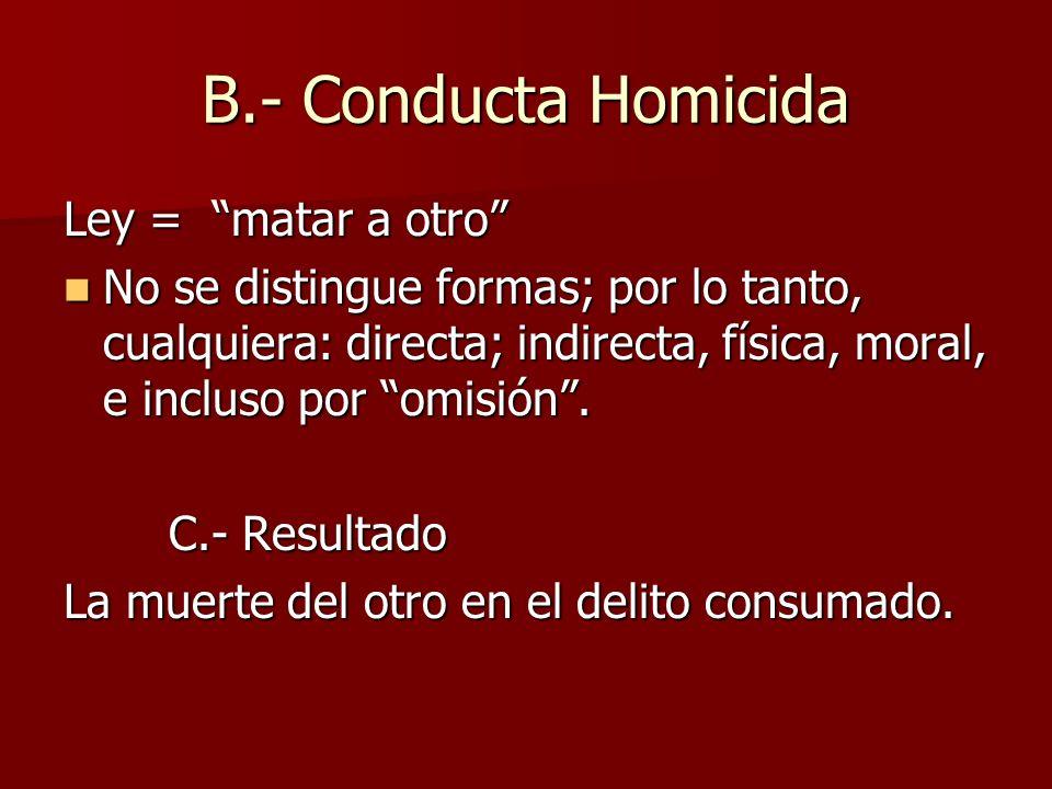 B.- Conducta Homicida Ley = matar a otro No se distingue formas; por lo tanto, cualquiera: directa; indirecta, física, moral, e incluso por omisión. N