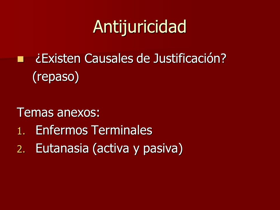 Antijuricidad ¿Existen Causales de Justificación? ¿Existen Causales de Justificación? (repaso) (repaso) Temas anexos: 1. Enfermos Terminales 2. Eutana