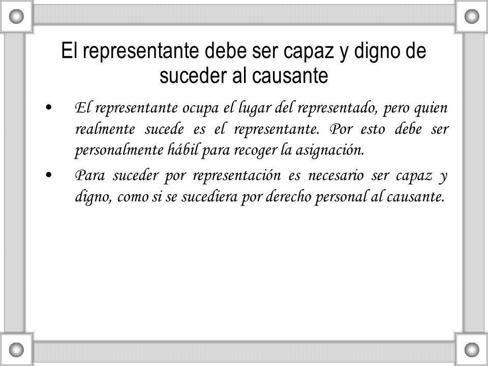 El representante debe ser capaz y digno de suceder al causante El representante ocupa el lugar del representado, pero quien realmente sucede es el rep