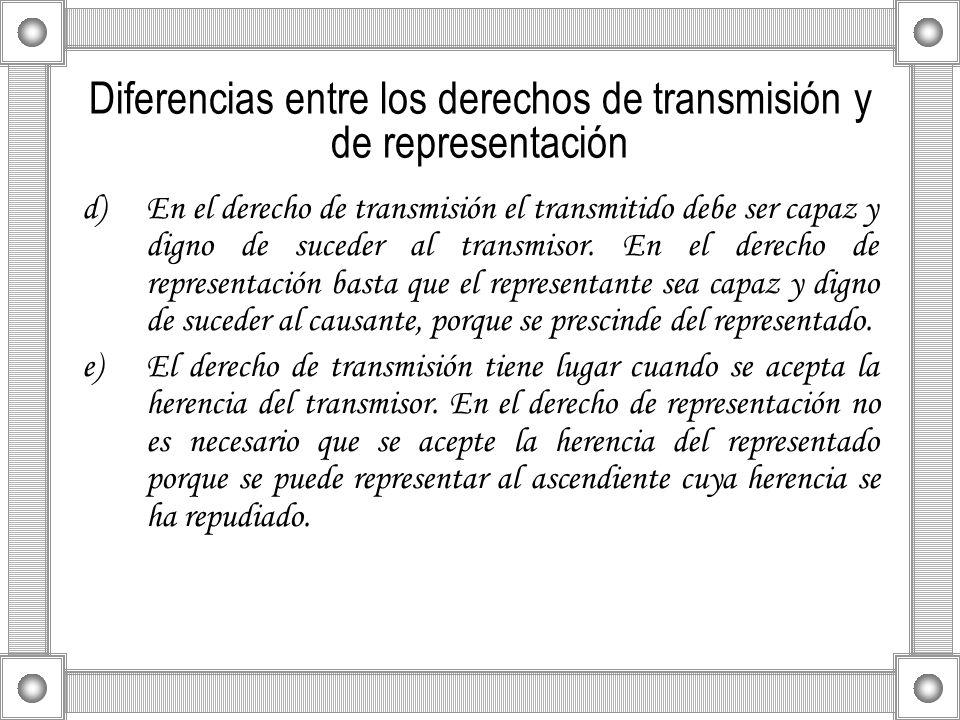 Diferencias entre los derechos de transmisión y de representación d)En el derecho de transmisión el transmitido debe ser capaz y digno de suceder al t