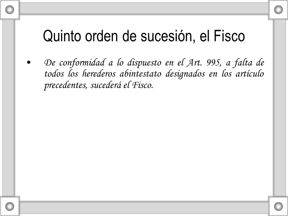 Quinto orden de sucesión, el Fisco De conformidad a lo dispuesto en el Art. 995, a falta de todos los herederos abintestato designados en los artículo
