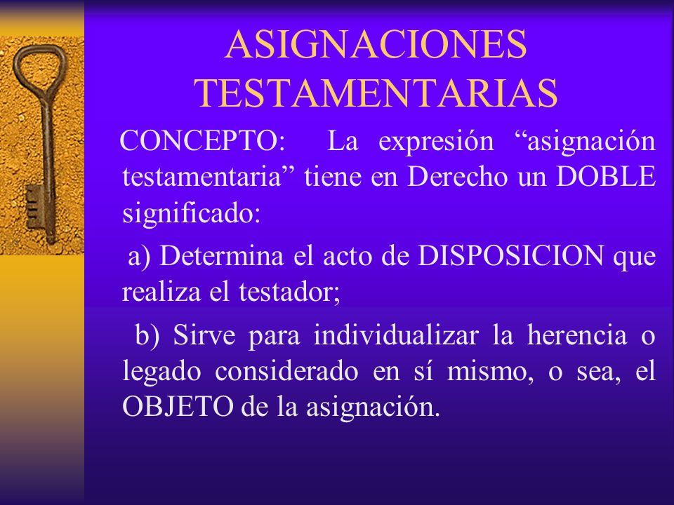 Las asignaciones testamentarias, en un sentido propio y estricto, son los ACTOS DE DISPOSICION que hace el testador y que se refieren a la DESTINACION y DISTRIBUCION de los bienes que constituyen el PATRIMONIO que se ha dejado a herederos y legatarios.