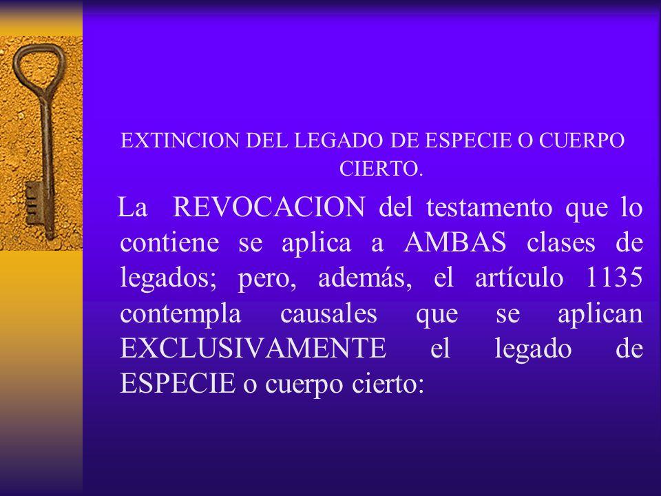 EXTINCION DEL LEGADO DE ESPECIE O CUERPO CIERTO. La REVOCACION del testamento que lo contiene se aplica a AMBAS clases de legados; pero, además, el ar