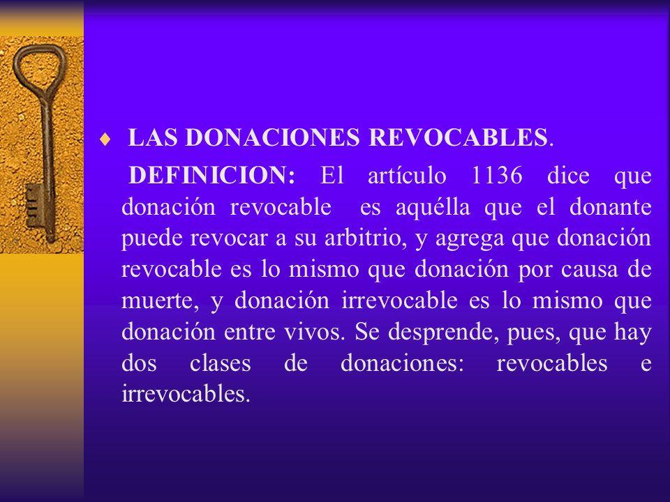 LAS DONACIONES REVOCABLES. DEFINICION: El artículo 1136 dice que donación revocable es aquélla que el donante puede revocar a su arbitrio, y agrega qu