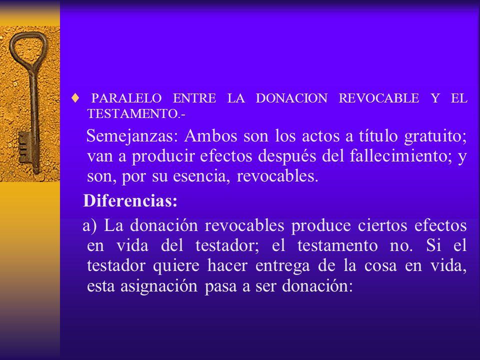 PARALELO ENTRE LA DONACION REVOCABLE Y EL TESTAMENTO.- Semejanzas: Ambos son los actos a título gratuito; van a producir efectos después del fallecimi