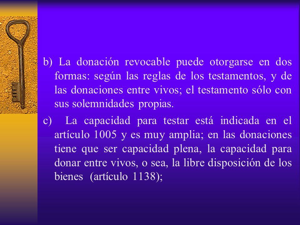 b) La donación revocable puede otorgarse en dos formas: según las reglas de los testamentos, y de las donaciones entre vivos; el testamento sólo con s
