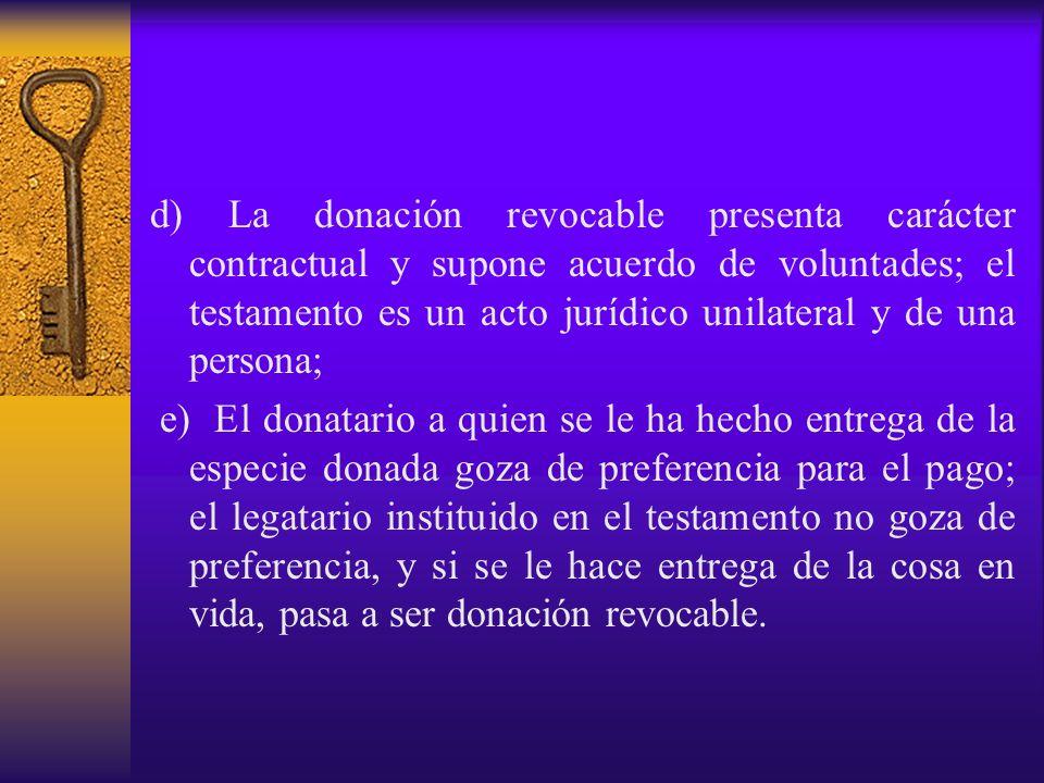 d) La donación revocable presenta carácter contractual y supone acuerdo de voluntades; el testamento es un acto jurídico unilateral y de una persona;
