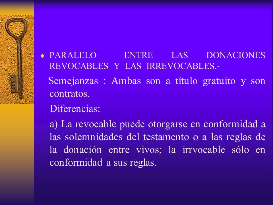 PARALELO ENTRE LAS DONACIONES REVOCABLES Y LAS IRREVOCABLES.- Semejanzas : Ambas son a título gratuito y son contratos. Diferencias: a) La revocable p